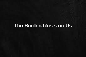 The Burden Rests on Us